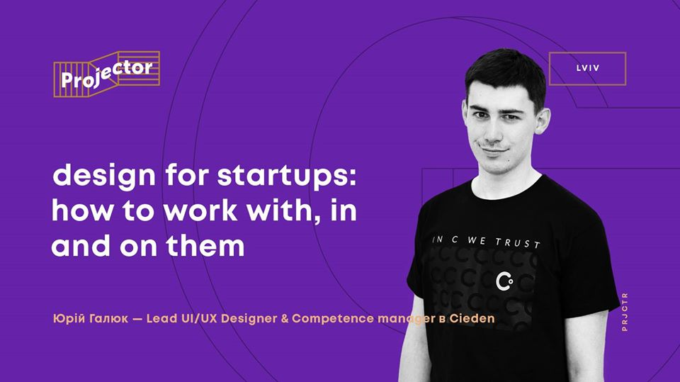 Лекція «Design for startups. How to work With, In and On them»